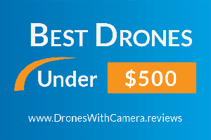 10 Best Drones Under $500 With Camera for 2018